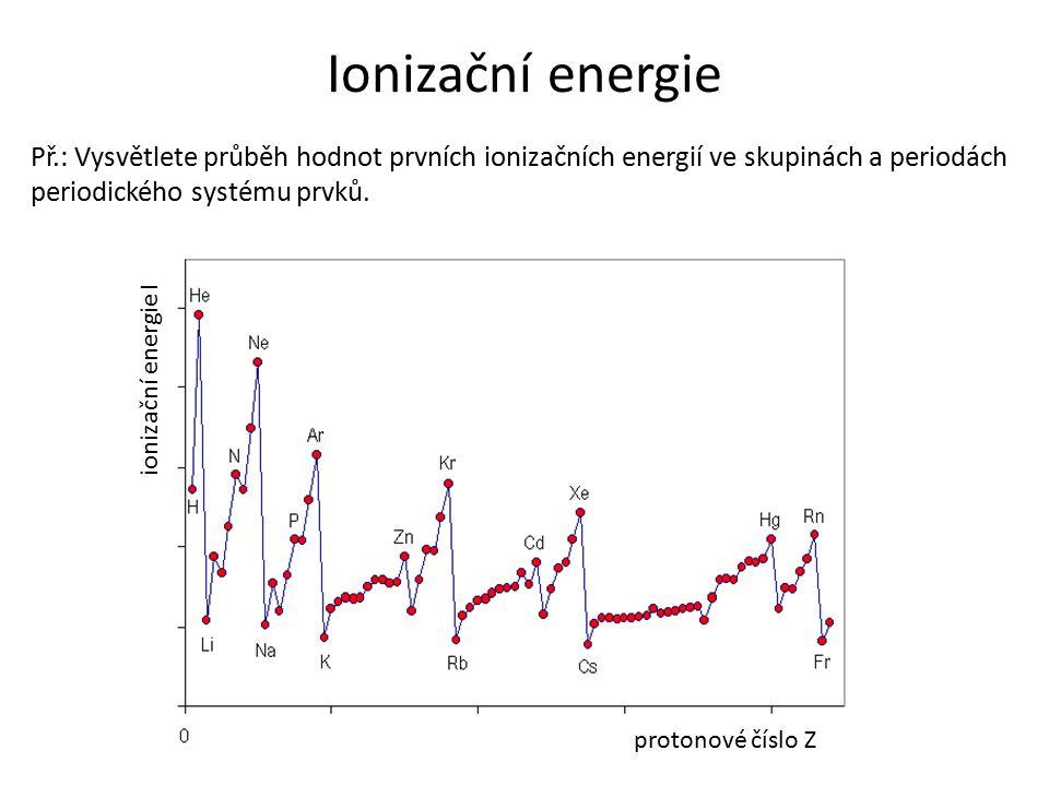 Ionizační energie Př.: Vysvětlete průběh hodnot prvních ionizačních energií ve skupinách a periodách periodického systému prvků. P protonové číslo Z i
