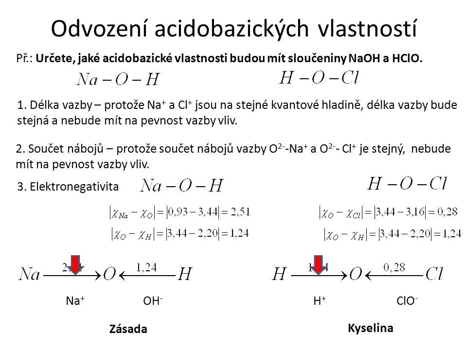 Odvození acidobazických vlastností Př.: Určete, jaké acidobazické vlastnosti budou mít sloučeniny NaOH a HClO. 1. Délka vazby – protože Na + a Cl + js