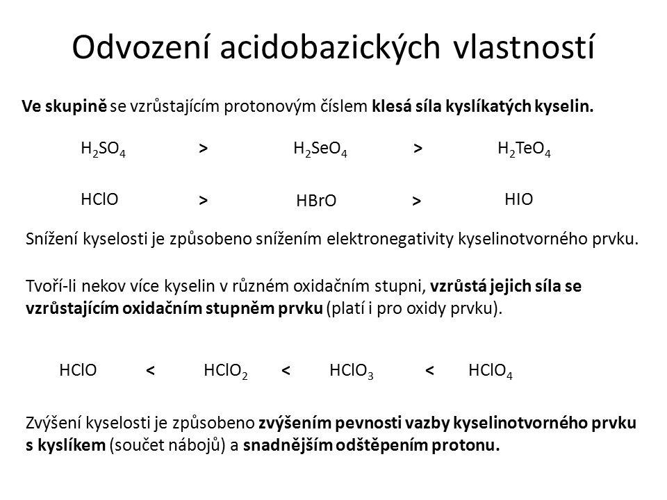 Odvození acidobazických vlastností Ve skupině se vzrůstajícím protonovým číslem klesá síla kyslíkatých kyselin. H 2 SO 4 >H 2 TeO 4 H 2 SeO 4 > > HClO