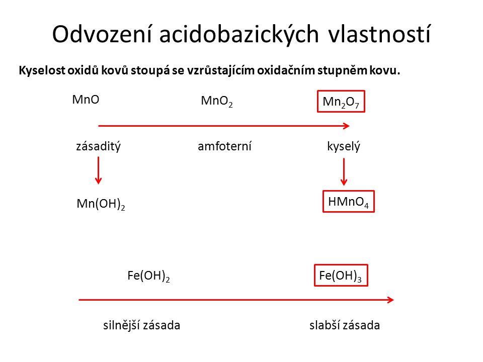 Odvození acidobazických vlastností Kyselost oxidů kovů stoupá se vzrůstajícím oxidačním stupněm kovu. MnO MnO 2 Mn 2 O 7 zásaditýamfoterníkyselý Mn(OH