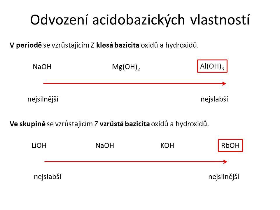V periodě se vzrůstajícím Z klesá bazicita oxidů a hydroxidů. NaOHMg(OH) 2 nejslabšínejsilnější Odvození acidobazických vlastností Al(OH) 3 Ve skupině