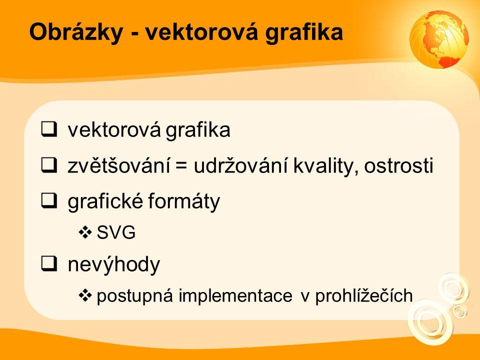 Obrázky - vektorová grafika  vektorová grafika  zvětšování = udržování kvality, ostrosti  grafické formáty  SVG  nevýhody  postupná implementace v prohlížečích