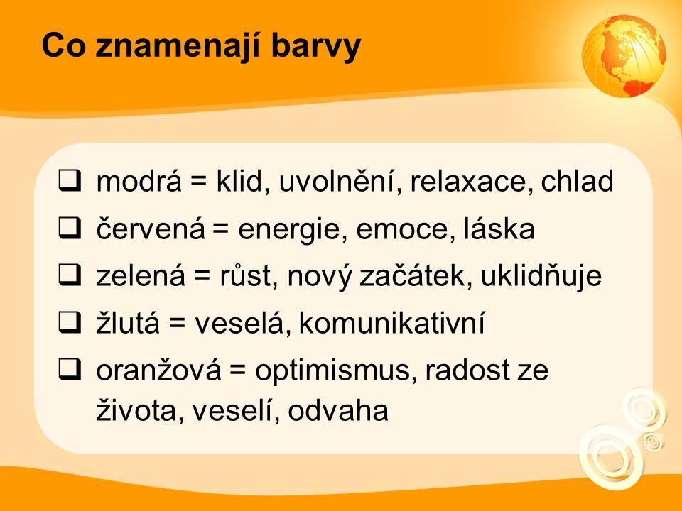 Co znamenají barvy  modrá = klid, uvolnění, relaxace, chlad  červená = energie, emoce, láska  zelená = růst, nový začátek, uklidňuje  žlutá = veselá, komunikativní  oranžová = optimismus, radost ze života, veselí, odvaha