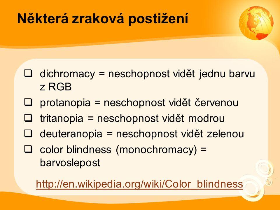 Některá zraková postižení  dichromacy = neschopnost vidět jednu barvu z RGB  protanopia = neschopnost vidět červenou  tritanopia = neschopnost vidět modrou  deuteranopia = neschopnost vidět zelenou  color blindness (monochromacy) = barvoslepost http://en.wikipedia.org/wiki/Color_blindness