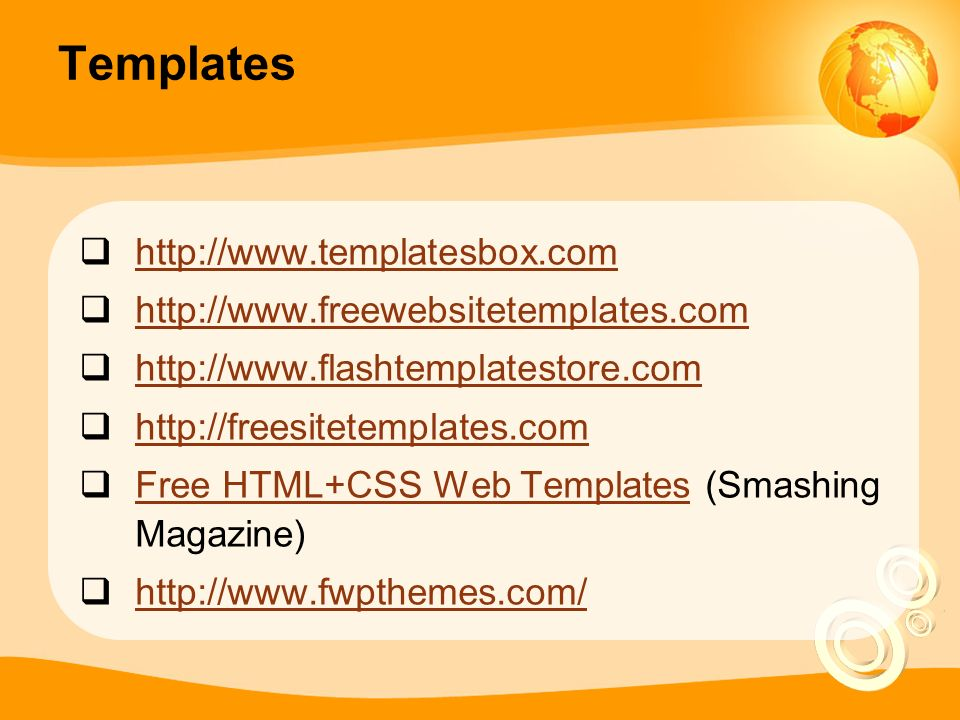 Templates  http://www.templatesbox.com http://www.templatesbox.com  http://www.freewebsitetemplates.com http://www.freewebsitetemplates.com  http://www.flashtemplatestore.com http://www.flashtemplatestore.com  http://freesitetemplates.com http://freesitetemplates.com  Free HTML+CSS Web Templates (Smashing Magazine) Free HTML+CSS Web Templates  http://www.fwpthemes.com/ http://www.fwpthemes.com/