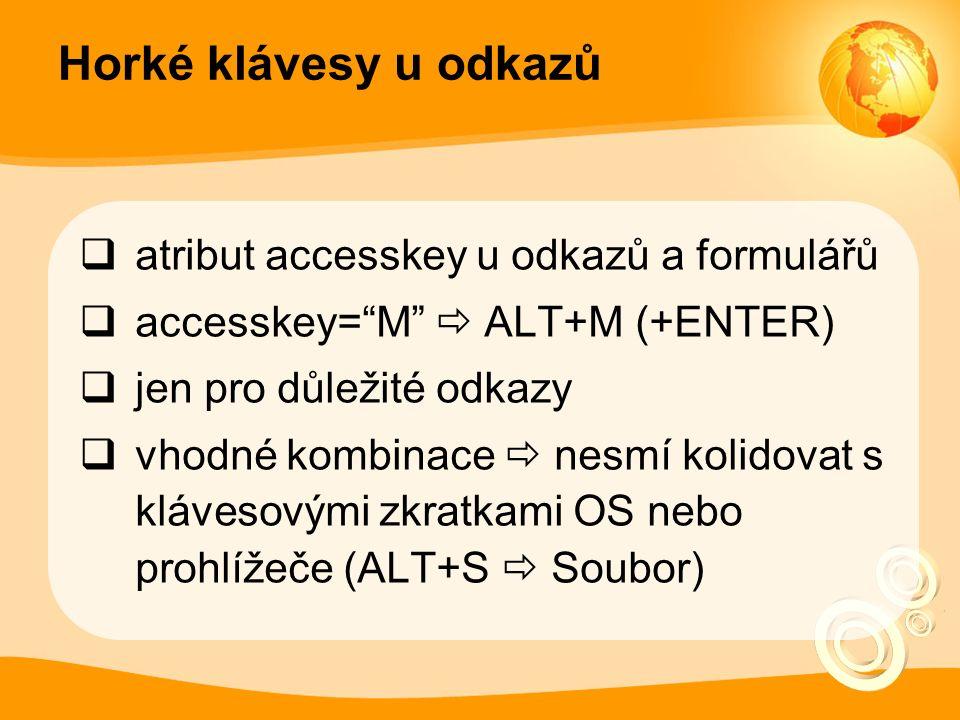 Horké klávesy u odkazů  atribut accesskey u odkazů a formulářů  accesskey= M  ALT+M (+ENTER)  jen pro důležité odkazy  vhodné kombinace  nesmí kolidovat s klávesovými zkratkami OS nebo prohlížeče (ALT+S  Soubor)