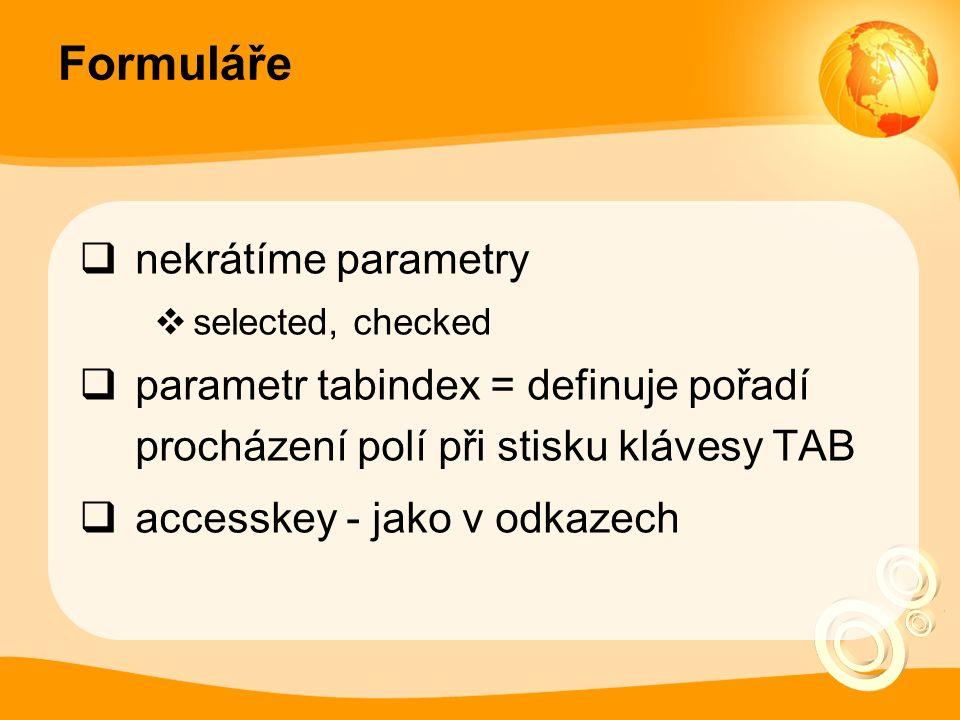 Formuláře  nekrátíme parametry  selected, checked  parametr tabindex = definuje pořadí procházení polí při stisku klávesy TAB  accesskey - jako v odkazech
