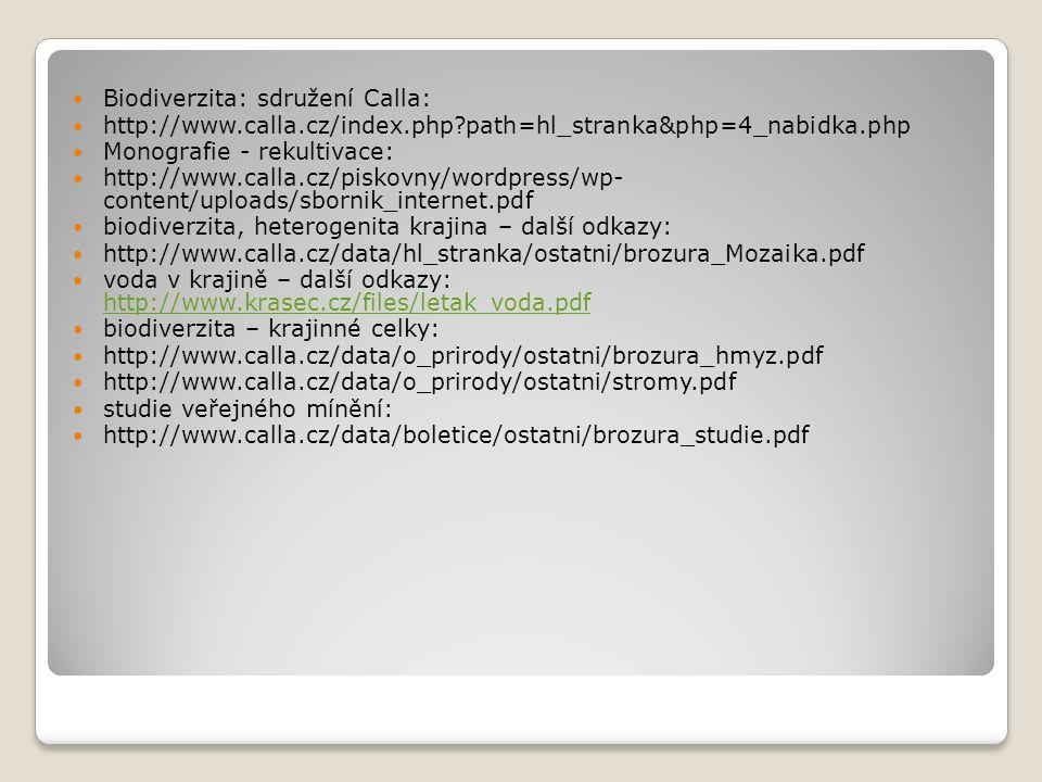 Biodiverzita: sdružení Calla: http://www.calla.cz/index.php?path=hl_stranka&php=4_nabidka.php Monografie - rekultivace: http://www.calla.cz/piskovny/wordpress/wp- content/uploads/sbornik_internet.pdf biodiverzita, heterogenita krajina – další odkazy: http://www.calla.cz/data/hl_stranka/ostatni/brozura_Mozaika.pdf voda v krajině – další odkazy: http://www.krasec.cz/files/letak_voda.pdf http://www.krasec.cz/files/letak_voda.pdf biodiverzita – krajinné celky: http://www.calla.cz/data/o_prirody/ostatni/brozura_hmyz.pdf http://www.calla.cz/data/o_prirody/ostatni/stromy.pdf studie veřejného mínění: http://www.calla.cz/data/boletice/ostatni/brozura_studie.pdf