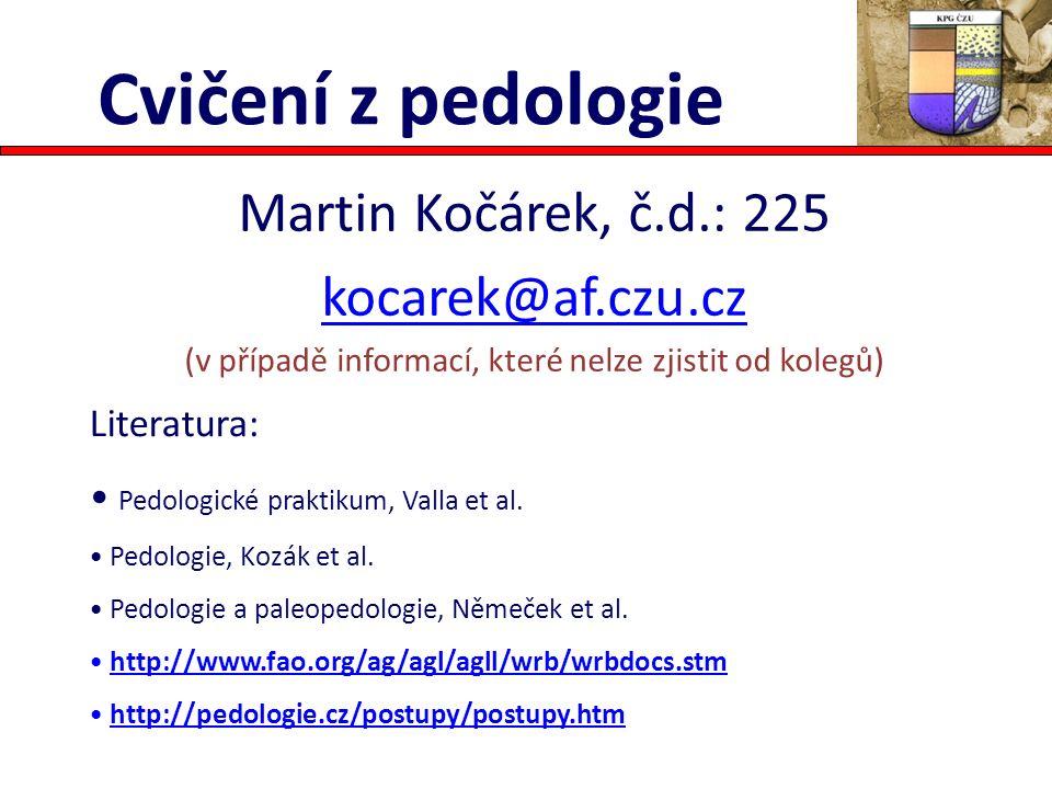 Cvičení z pedologie Martin Kočárek, č.d.: 225 kocarek@af.czu.cz (v případě informací, které nelze zjistit od kolegů) Literatura: Pedologické praktikum, Valla et al.