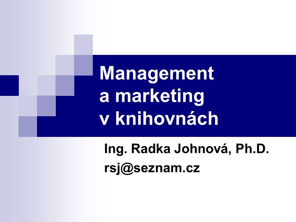 Management a marketing v knihovnách Ing. Radka Johnová, Ph.D. rsj@seznam.cz