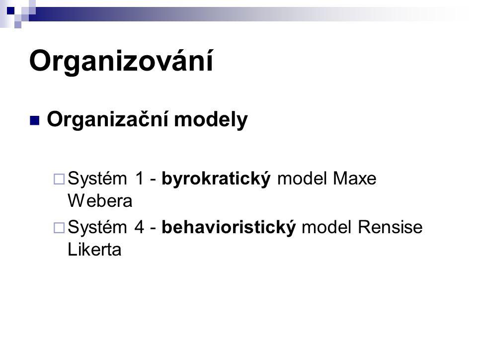 Organizování Organizační modely  Systém 1 - byrokratický model Maxe Webera  Systém 4 - behavioristický model Rensise Likerta