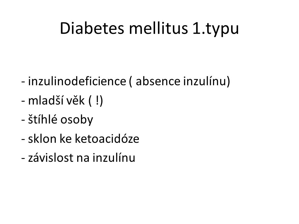 Diabetes mellitus 1.typu - inzulinodeficience ( absence inzulínu) - mladší věk ( !) - štíhlé osoby - sklon ke ketoacidóze - závislost na inzulínu