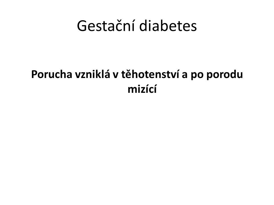 Gestační diabetes Porucha vzniklá v těhotenství a po porodu mizící
