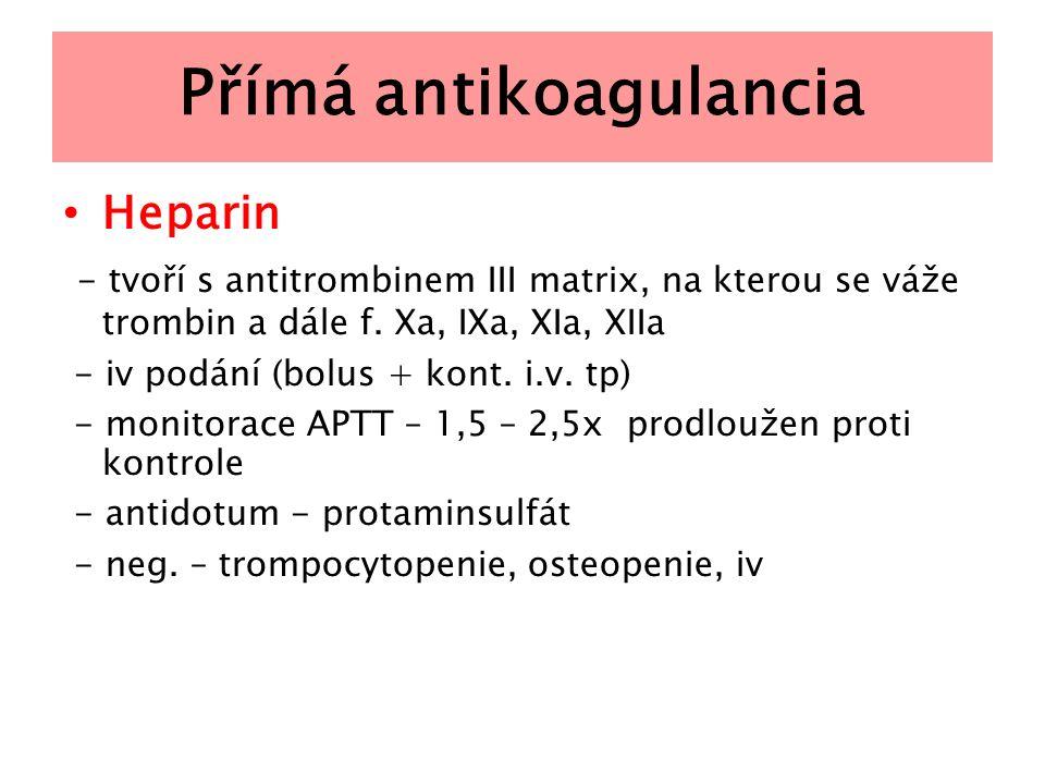 Přímá antikoagulancia Heparin - tvoří s antitrombinem III matrix, na kterou se váže trombin a dále f. Xa, IXa, XIa, XIIa - iv podání (bolus + kont. i.