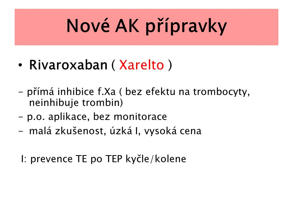 Nové AK přípravky Rivaroxaban ( Xarelto ) - přímá inhibice f.Xa ( bez efektu na trombocyty, neinhibuje trombin) - p.o. aplikace, bez monitorace -malá
