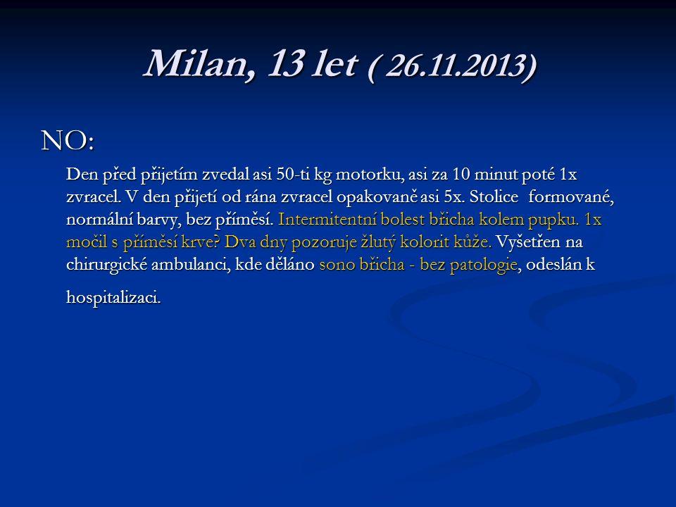 Milan, 13 let ( 26.11.2013) NO: Den před přijetím zvedal asi 50-ti kg motorku, asi za 10 minut poté 1x zvracel.