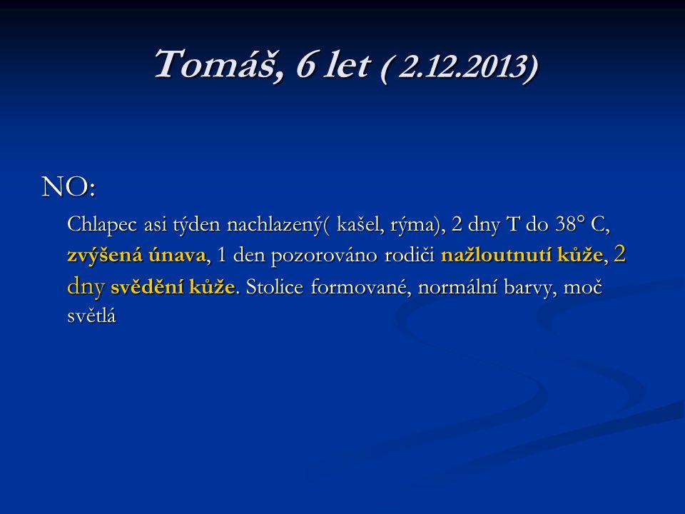 Tomáš, 6 let ( 2.12.2013) NO: Chlapec asi týden nachlazený( kašel, rýma), 2 dny T do 38° C, zvýšená únava, 1 den pozorováno rodiči nažloutnutí kůže, 2 dny svědění kůže.