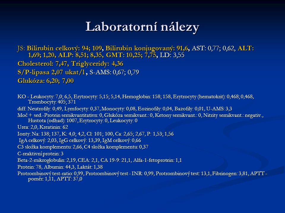 Laboratorní nálezy JS: Bilirubin celkový: 94; 109, Bilirubin konjugovaný: 91,6, AST: 0,77; 0,62, ALT: 1,69; 1,20, ALP: 8,51; 8,35, GMT: 10,25; 7,75, LD: 3,55 Cholesterol: 7,47, Triglyceridy: 4,36 S/P-lipasa 2,07 ukat/l, S-AMS: 0,67; 0,79 Glukóza: 6,20; 7,00 KO - Leukocyty: 7,0; 6,5, Erytrocyty: 5,15; 5,14, Hemoglobin: 158; 158, Erytrocyty (hematokrit): 0,468; 0,468, Trombocyty: 405; 371 diff: Neutrofily: 0,49, Lymfocyty: 0,37, Monocyty: 0,08, Eozinofily: 0,04, Bazofily: 0,01, U-AMS: 3,3 Moč + sed.-Protein semikvantitativn: 0, Glukóza semikvant.: 0, Ketony semikvant.: 0, Nitrity semikvant.: negativ., Hustota (odhad): 1007, Erytrocyty: 0, Leukocyty: 0 Urea: 2,0, Kreatinin: 62 Ionty: Na: 138; 137, K: 4,0; 4,2, Cl: 101; 100, Ca: 2,65; 2,67, P: 1,53; 1,56 IgA celkový: 2,03, IgG celkový: 13,39, IgM celkový: 0,66 IgA celkový: 2,03, IgG celkový: 13,39, IgM celkový: 0,66 C3 složka komplementu: 2,66, C4 složka komplementu: 0,37 C-reaktivní protein: 3 Beta-2-mikroglobulin: 2,19, CEA: 2,1, CA 19-9: 21,1, Alfa-1-fetoprotein: 1,1 Protein: 78, Albumin: 44,3, Laktát: 1,38 Protrombinový test-ratio: 0,99, Protrombinový test - INR: 0,99, Protrombinový test: 13,1, Fibrinogen: 3,81, APTT - poměr: 1,11, APTT: 37,0