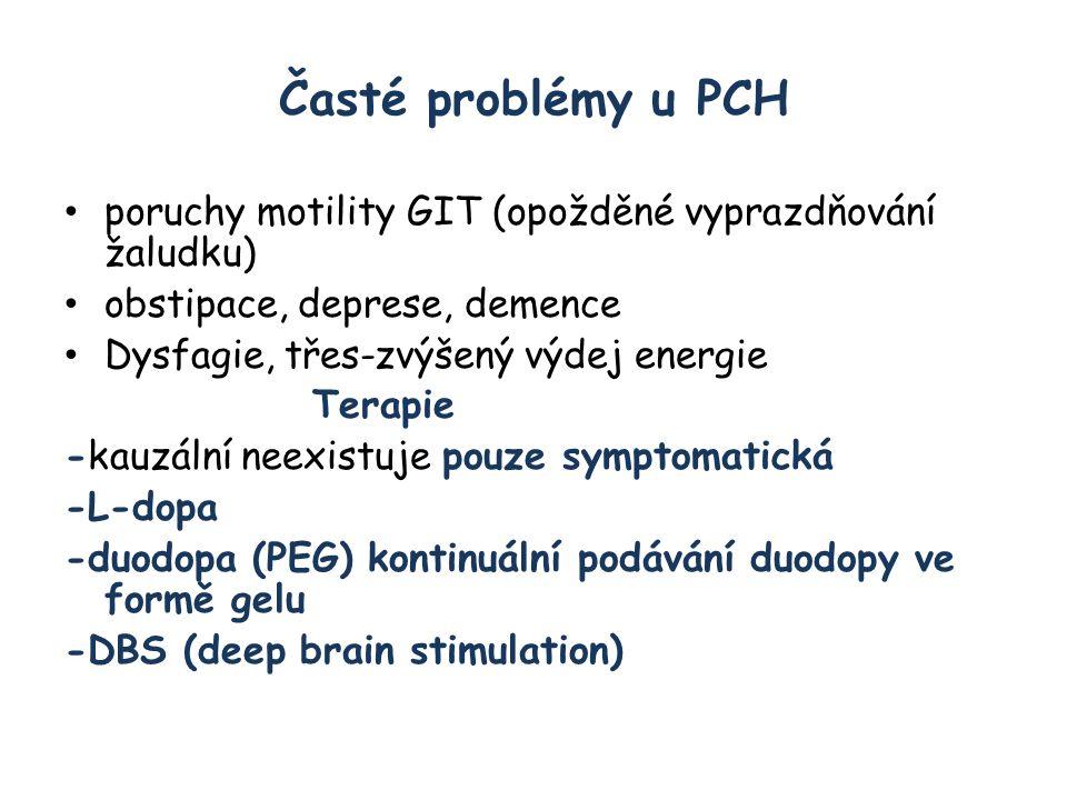 Časté problémy u PCH poruchy motility GIT (opožděné vyprazdňování žaludku) obstipace, deprese, demence Dysfagie, třes-zvýšený výdej energie Terapie -kauzální neexistuje pouze symptomatická -L-dopa -duodopa (PEG) kontinuální podávání duodopy ve formě gelu -DBS (deep brain stimulation)