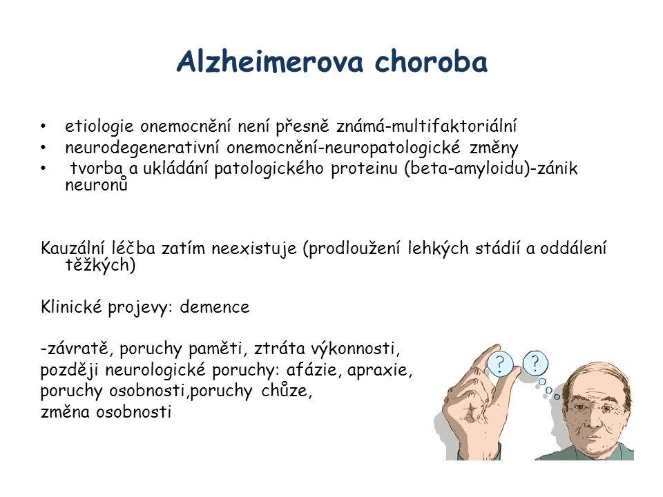 Alzheimerova choroba etiologie onemocnění není přesně známá-multifaktoriální neurodegenerativní onemocnění-neuropatologické změny tvorba a ukládání patologického proteinu (beta-amyloidu)-zánik neuronů Kauzální léčba zatím neexistuje (prodloužení lehkých stádií a oddálení těžkých) Klinické projevy: demence -závratě, poruchy paměti, ztráta výkonnosti, později neurologické poruchy: afázie, apraxie, poruchy osobnosti,poruchy chůze, změna osobnosti