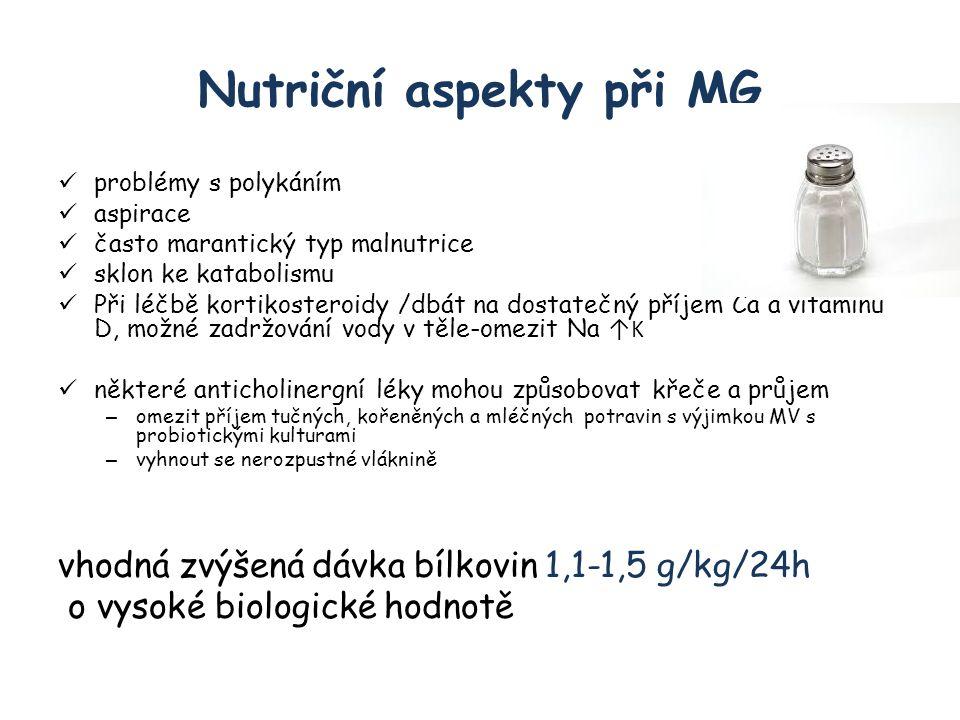 Nutriční aspekty při MG problémy s polykáním aspirace často marantický typ malnutrice sklon ke katabolismu Při léčbě kortikosteroidy /dbát na dostatečný příjem Ca a vitaminu D, možné zadržování vody v těle-omezit Na ↑K některé anticholinergní léky mohou způsobovat křeče a průjem – omezit příjem tučných, kořeněných a mléčných potravin s výjimkou MV s probiotickými kulturami – vyhnout se nerozpustné vláknině vhodná zvýšená dávka bílkovin 1,1-1,5 g/kg/24h o vysoké biologické hodnotě