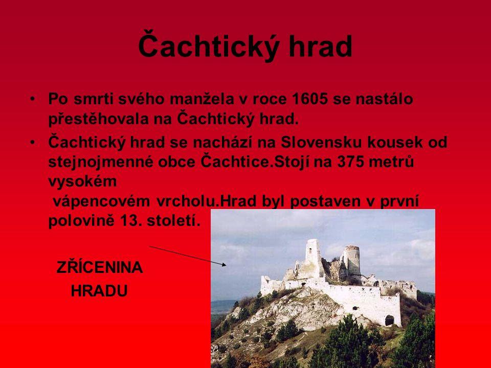 Čachtický hrad Po smrti svého manžela v roce 1605 se nastálo přestěhovala na Čachtický hrad. Čachtický hrad se nachází na Slovensku kousek od stejnojm