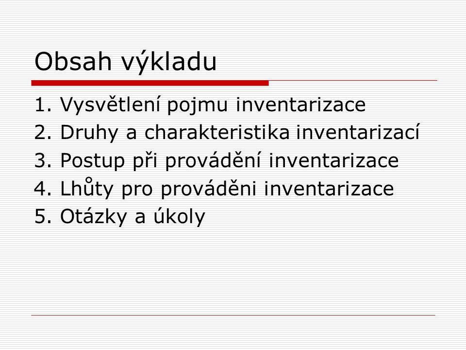 Obsah výkladu 1. Vysvětlení pojmu inventarizace 2. Druhy a charakteristika inventarizací 3. Postup při provádění inventarizace 4. Lhůty pro prováděni