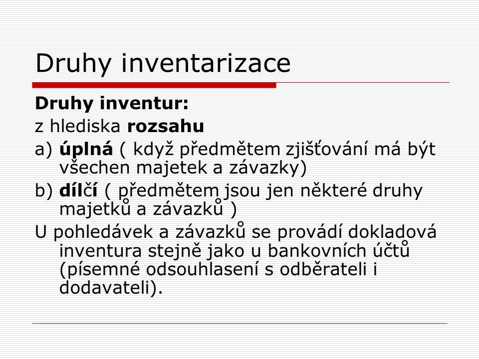 Druhy inventarizace Druhy inventur: z hlediska rozsahu a) úplná ( když předmětem zjišťování má být všechen majetek a závazky) b) dílčí ( předmětem jso