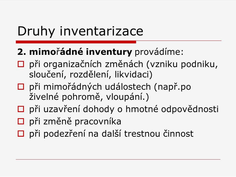 Druhy inventarizace 2. mimořádné inventury provádíme:  při organizačních změnách (vzniku podniku, sloučení, rozdělení, likvidaci)  při mimořádných u