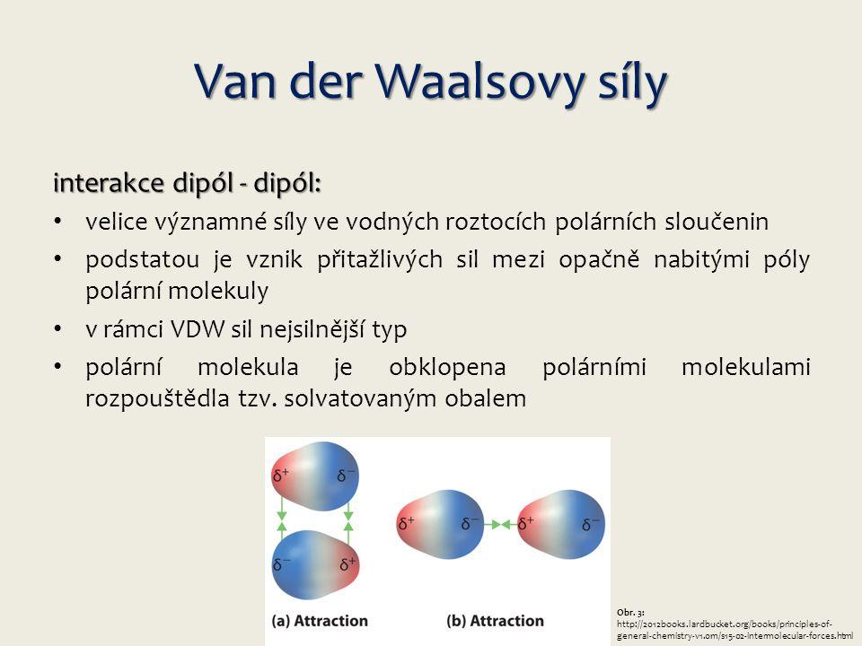Van der Waalsovy síly interakce dipól - dipól: velice významné síly ve vodných roztocích polárních sloučenin podstatou je vznik přitažlivých sil mezi opačně nabitými póly polární molekuly v rámci VDW sil nejsilnější typ polární molekula je obklopena polárními molekulami rozpouštědla tzv.