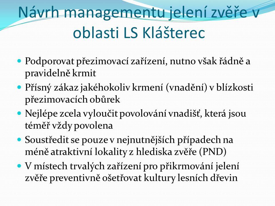 Návrh managementu jelení zvěře v oblasti LS Klášterec Podporovat přezimovací zařízení, nutno však řádně a pravidelně krmit Přísný zákaz jakéhokoliv krmení (vnadění) v blízkosti přezimovacích obůrek Nejlépe zcela vyloučit povolování vnadišť, která jsou téměř vždy povolena Soustředit se pouze v nejnutnějších případech na méně atraktivní lokality z hlediska zvěře (PND) V místech trvalých zařízení pro přikrmování jelení zvěře preventivně ošetřovat kultury lesních dřevin