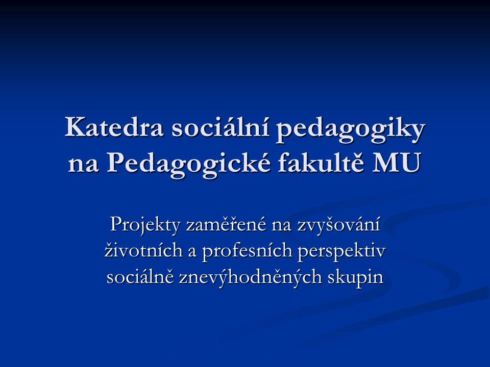 Katedra sociální pedagogiky na Pedagogické fakultě MU Projekty zaměřené na zvyšování životních a profesních perspektiv sociálně znevýhodněných skupin