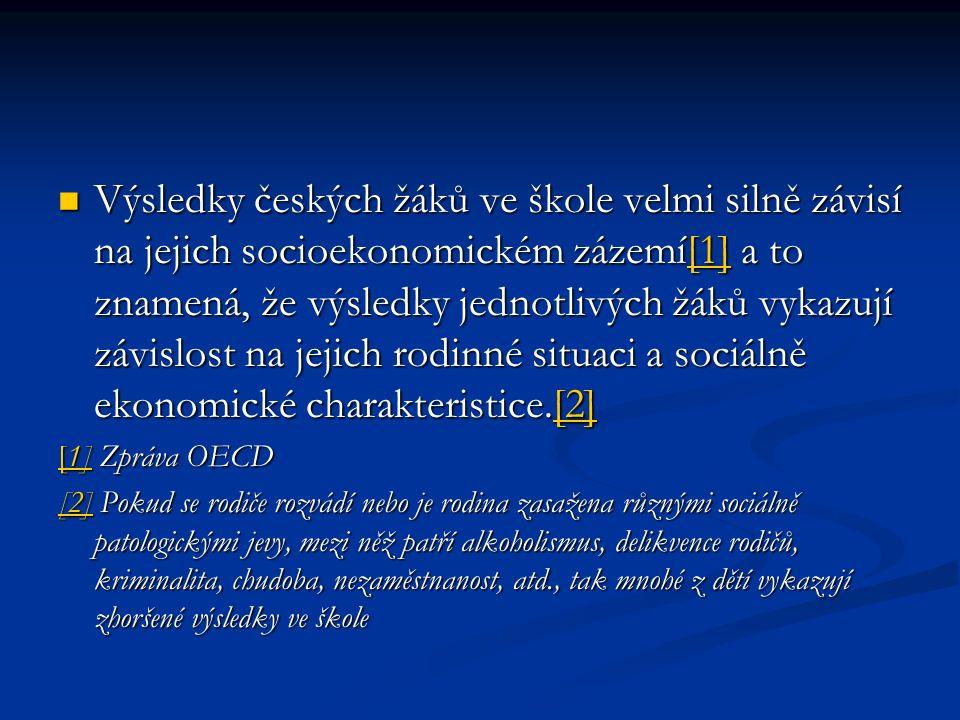 Výsledky českých žáků ve škole velmi silně závisí na jejich socioekonomickém zázemí[1] a to znamená, že výsledky jednotlivých žáků vykazují závislost na jejich rodinné situaci a sociálně ekonomické charakteristice.[2] Výsledky českých žáků ve škole velmi silně závisí na jejich socioekonomickém zázemí[1] a to znamená, že výsledky jednotlivých žáků vykazují závislost na jejich rodinné situaci a sociálně ekonomické charakteristice.[2][1][2][1][2] [1][1] Zpráva OECD [1] [2][2] Pokud se rodiče rozvádí nebo je rodina zasažena různými sociálně patologickými jevy, mezi něž patří alkoholismus, delikvence rodičů, kriminalita, chudoba, nezaměstnanost, atd., tak mnohé z dětí vykazují zhoršené výsledky ve škole [2]