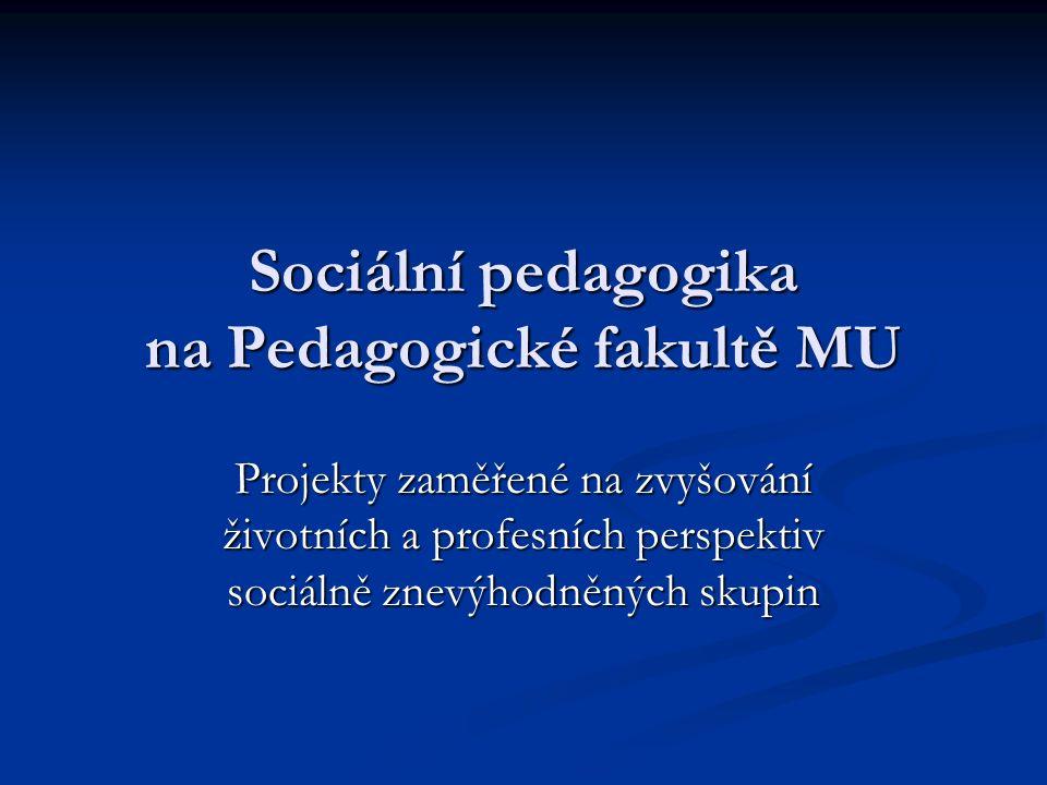Sociální pedagogika na Pedagogické fakultě MU Projekty zaměřené na zvyšování životních a profesních perspektiv sociálně znevýhodněných skupin