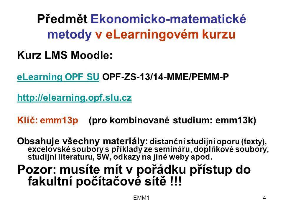 EMM14 Předmět Ekonomicko-matematické metody v eLearningovém kurzu Kurz LMS Moodle: eLearning OPF SUeLearning OPF SU OPF-ZS-13/14-MME/PEMM-P http://elearning.opf.slu.cz Klíč: emm13p (pro kombinované studium: emm13k) Obsahuje všechny materiály: distanční studijní oporu (texty), excelovské soubory s příklady ze seminářů, doplňkové soubory, studijní literaturu, SW, odkazy na jiné weby apod.