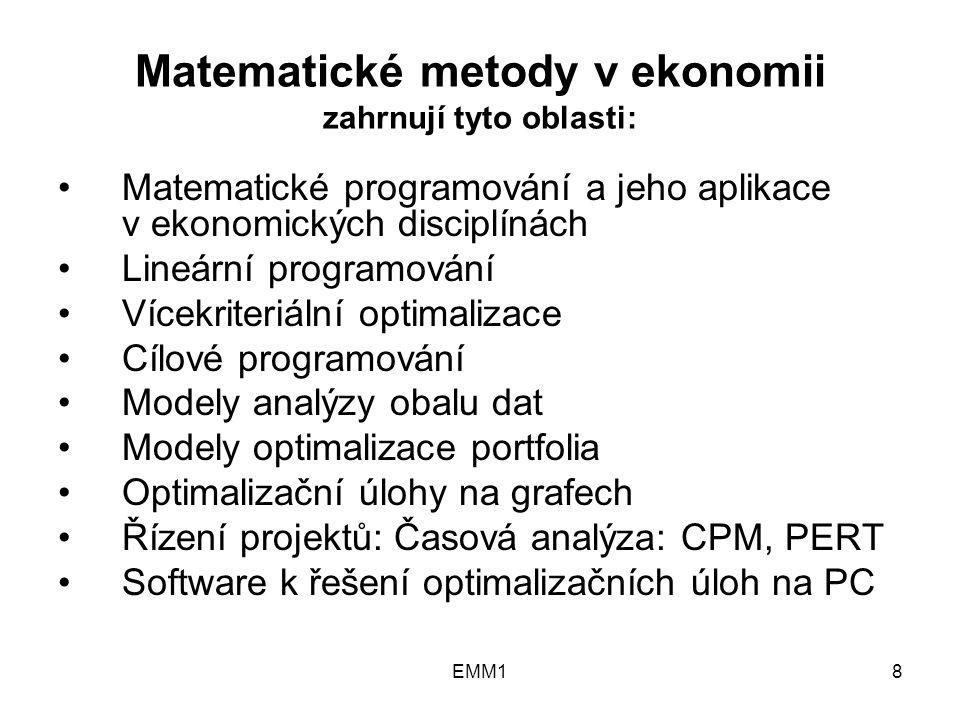 8 Matematické metody v ekonomii zahrnují tyto oblasti: Matematické programování a jeho aplikace v ekonomických disciplínách Lineární programování Vícekriteriální optimalizace Cílové programování Modely analýzy obalu dat Modely optimalizace portfolia Optimalizační úlohy na grafech Řízení projektů: Časová analýza: CPM, PERT Software k řešení optimalizačních úloh na PC