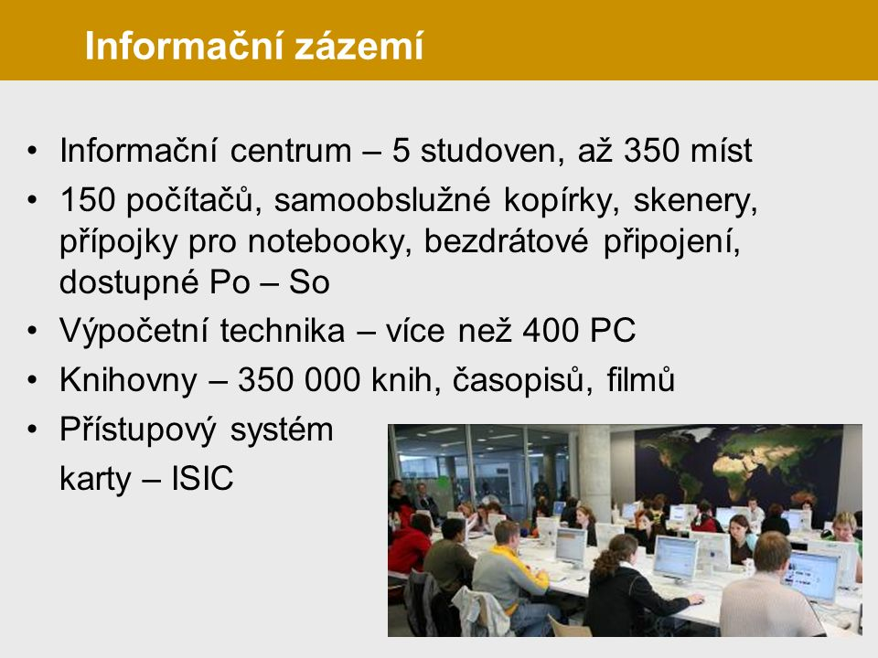 Informační centrum – 5 studoven, až 350 míst 150 počítačů, samoobslužné kopírky, skenery, přípojky pro notebooky, bezdrátové připojení, dostupné Po – So Výpočetní technika – více než 400 PC Knihovny – 350 000 knih, časopisů, filmů Přístupový systém karty – ISIC Informační zázemí