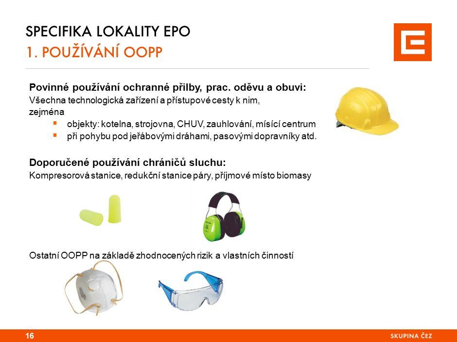 SPECIFIKA LOKALITY EPO 1. POUŽÍVÁNÍ OOPP 16 Povinné používání ochranné přilby, prac. oděvu a obuvi: Všechna technologická zařízení a přístupové cesty