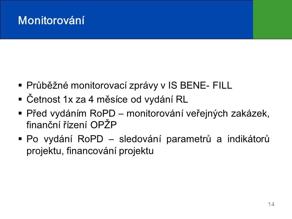 14 Monitorování  Průběžné monitorovací zprávy v IS BENE- FILL  Četnost 1x za 4 měsíce od vydání RL  Před vydáním RoPD – monitorování veřejných zakázek, finanční řízení OPŽP  Po vydání RoPD – sledování parametrů a indikátorů projektu, financování projektu