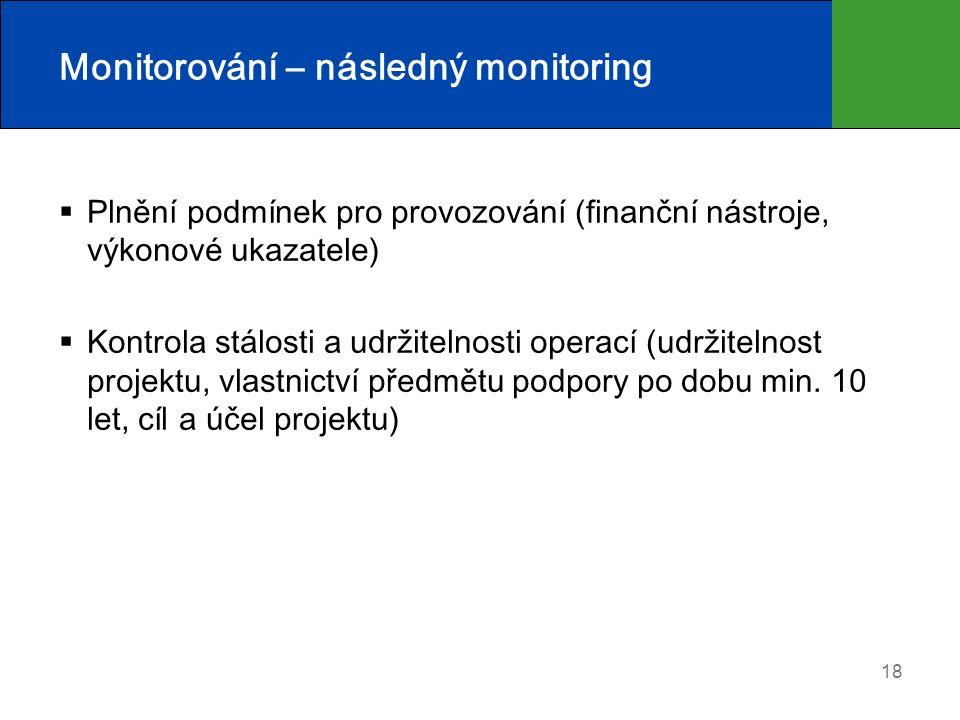 18 Monitorování – následný monitoring  Plnění podmínek pro provozování (finanční nástroje, výkonové ukazatele)  Kontrola stálosti a udržitelnosti operací (udržitelnost projektu, vlastnictví předmětu podpory po dobu min.