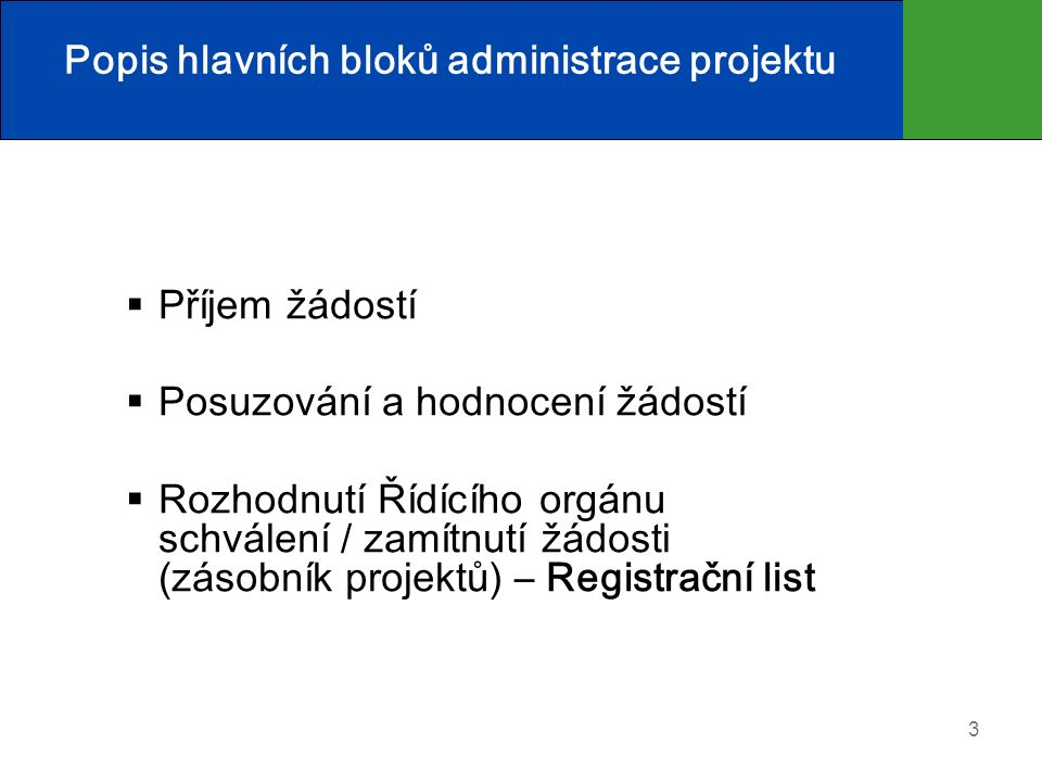 3 Popis hlavních bloků administrace projektu  Příjem žádostí  Posuzování a hodnocení žádostí  Rozhodnutí Řídícího orgánu schválení / zamítnutí žádosti (zásobník projektů) – Registrační list