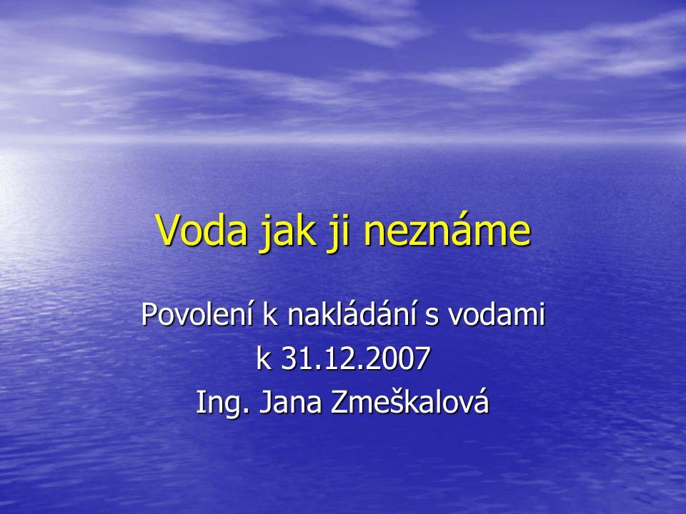 Voda jak ji neznáme Povolení k nakládání s vodami k 31.12.2007 Ing. Jana Zmeškalová