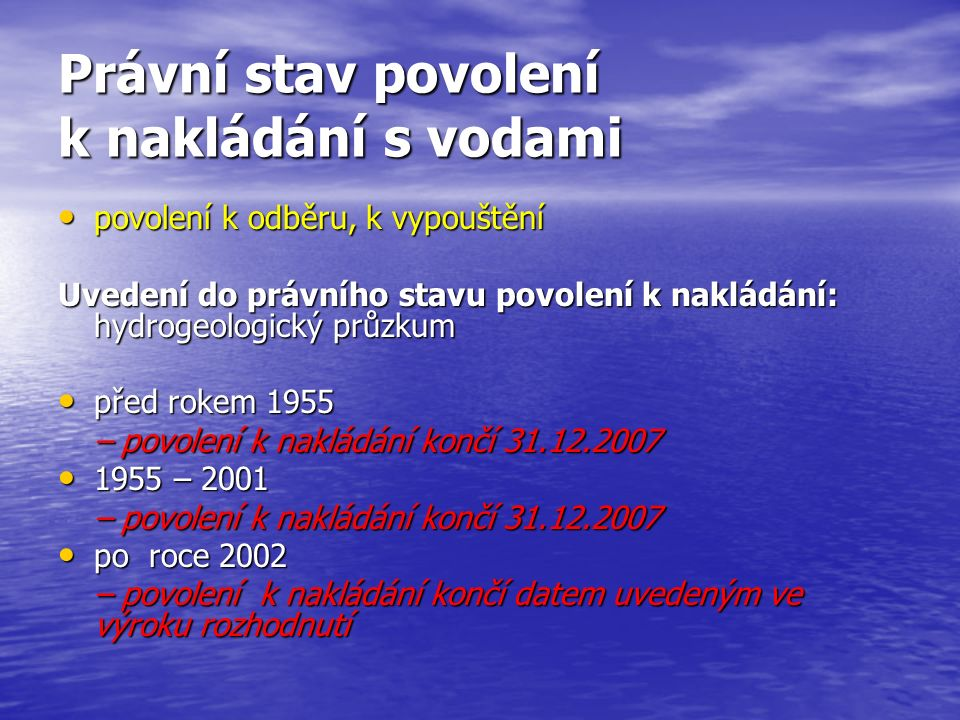 Právní stav povolení k nakládání s vodami povolení k odběru, k vypouštění povolení k odběru, k vypouštění Uvedení do právního stavu povolení k nakládání: hydrogeologický průzkum před rokem 1955 před rokem 1955 – povolení k nakládání končí 31.12.2007 1955 – 2001 1955 – 2001 – povolení k nakládání končí 31.12.2007 po roce 2002 po roce 2002 – povolení k nakládání končí datem uvedeným ve výroku rozhodnutí