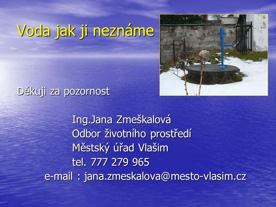 Voda jak ji neznáme Děkuji za pozornost Ing.Jana Zmeškalová Odbor životního prostředí Městský úřad Vlašim tel. 777 279 965 e-mail : jana.zmeskalova@me