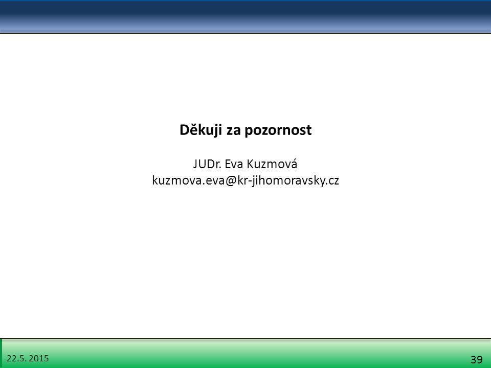 22.5. 2015 39 Děkuji za pozornost JUDr. Eva Kuzmová kuzmova.eva@kr-jihomoravsky.cz