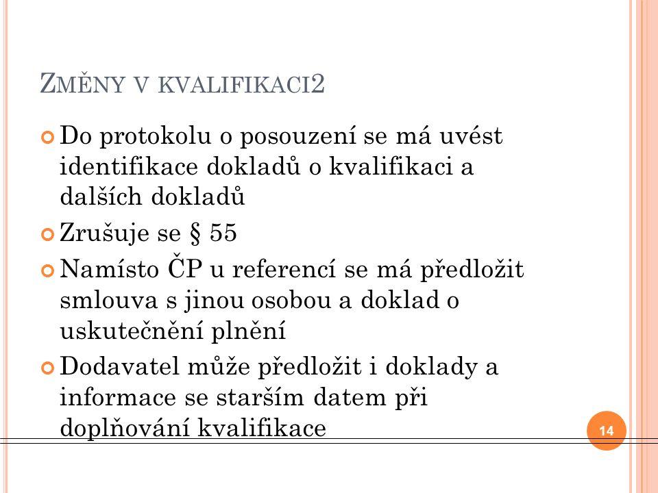 Z MĚNY V KVALIFIKACI 2 Do protokolu o posouzení se má uvést identifikace dokladů o kvalifikaci a dalších dokladů Zrušuje se § 55 Namísto ČP u referencí se má předložit smlouva s jinou osobou a doklad o uskutečnění plnění Dodavatel může předložit i doklady a informace se starším datem při doplňování kvalifikace 14
