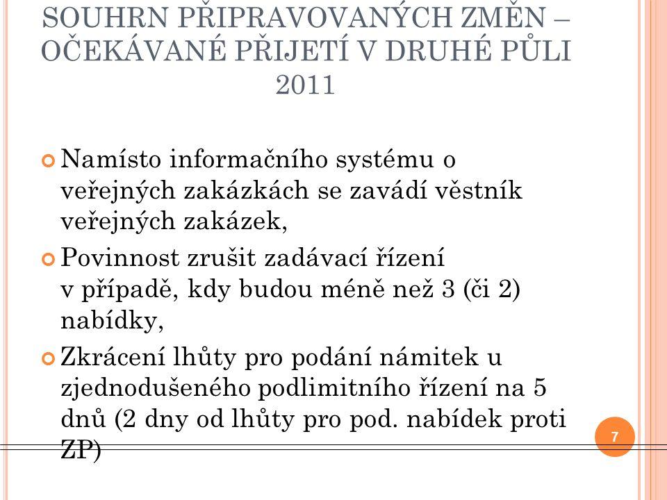 SOUHRN PŘIPRAVOVANÝCH ZMĚN – OČEKÁVANÉ PŘIJETÍ V DRUHÉ PŮLI 2011 Namísto informačního systému o veřejných zakázkách se zavádí věstník veřejných zakázek, Povinnost zrušit zadávací řízení v případě, kdy budou méně než 3 (či 2) nabídky, Zkrácení lhůty pro podání námitek u zjednodušeného podlimitního řízení na 5 dnů (2 dny od lhůty pro pod.