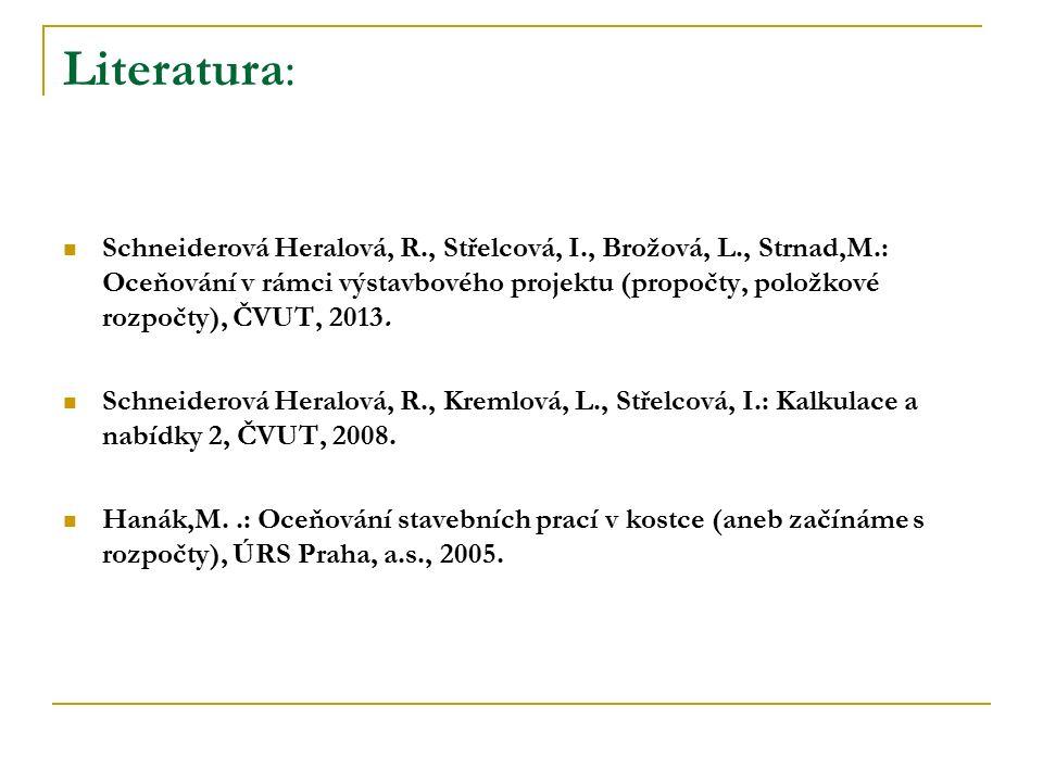 Literatura: Schneiderová Heralová, R., Střelcová, I., Brožová, L., Strnad,M.: Oceňování v rámci výstavbového projektu (propočty, položkové rozpočty), ČVUT, 2013.