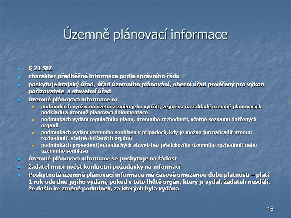 16 Územně plánovací informace § 21 StZ § 21 StZ charakter předběžné informace podle správního řádu charakter předběžné informace podle správního řádu poskytuje krajský úřad, úřad územního plánování, obecní úřad pověřený pro výkon pořizovatele a stavební úřad poskytuje krajský úřad, úřad územního plánování, obecní úřad pověřený pro výkon pořizovatele a stavební úřad územně plánovací informace o: územně plánovací informace o: podmínkách využívání území a změn jeho využití, zejména na základě územně plánovacích podkladů a územně plánovací dokumentace podmínkách využívání území a změn jeho využití, zejména na základě územně plánovacích podkladů a územně plánovací dokumentace podmínkách vydání regulačního plánu, územního rozhodnutí, včetně seznamu dotčených orgánů podmínkách vydání regulačního plánu, územního rozhodnutí, včetně seznamu dotčených orgánů podmínkách vydání územního souhlasu v případech, kdy je možno jím nahradit územní rozhodnutí, včetně dotčených orgánů podmínkách vydání územního souhlasu v případech, kdy je možno jím nahradit územní rozhodnutí, včetně dotčených orgánů podmínkách provedení jednoduchých staveb bez předchozího územního rozhodnutí nebo územního souhlasu podmínkách provedení jednoduchých staveb bez předchozího územního rozhodnutí nebo územního souhlasu územně plánovací informace se poskytuje na žádost územně plánovací informace se poskytuje na žádost žadatel musí uvést konkrétní požadavky na informaci žadatel musí uvést konkrétní požadavky na informaci Poskytnutá územně plánovací informace má časově omezenou dobu platnosti – platí 1 rok ode dne jejího vydání, pokud v této lhůtě orgán, který ji vydal, žadateli nesdělí, že došlo ke změně podmínek, za kterých byla vydána Poskytnutá územně plánovací informace má časově omezenou dobu platnosti – platí 1 rok ode dne jejího vydání, pokud v této lhůtě orgán, který ji vydal, žadateli nesdělí, že došlo ke změně podmínek, za kterých byla vydána