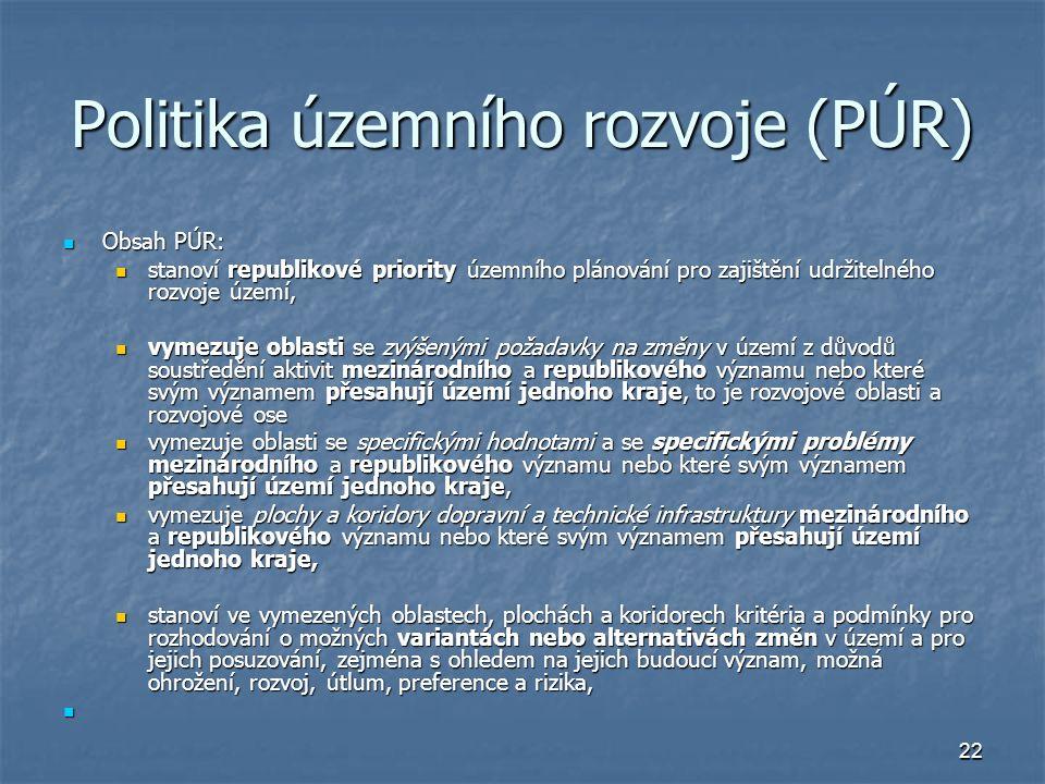 22 Politika územního rozvoje (PÚR) Obsah PÚR: Obsah PÚR: stanoví republikové priority územního plánování pro zajištění udržitelného rozvoje území, stanoví republikové priority územního plánování pro zajištění udržitelného rozvoje území, vymezuje oblasti se zvýšenými požadavky na změny v území z důvodů soustředění aktivit mezinárodního a republikového významu nebo které svým významem přesahují území jednoho kraje, to je rozvojové oblasti a rozvojové ose vymezuje oblasti se zvýšenými požadavky na změny v území z důvodů soustředění aktivit mezinárodního a republikového významu nebo které svým významem přesahují území jednoho kraje, to je rozvojové oblasti a rozvojové ose vymezuje oblasti se specifickými hodnotami a se specifickými problémy mezinárodního a republikového významu nebo které svým významem přesahují území jednoho kraje, vymezuje oblasti se specifickými hodnotami a se specifickými problémy mezinárodního a republikového významu nebo které svým významem přesahují území jednoho kraje, vymezuje plochy a koridory dopravní a technické infrastruktury mezinárodního a republikového významu nebo které svým významem přesahují území jednoho kraje, vymezuje plochy a koridory dopravní a technické infrastruktury mezinárodního a republikového významu nebo které svým významem přesahují území jednoho kraje, stanoví ve vymezených oblastech, plochách a koridorech kritéria a podmínky pro rozhodování o možných variantách nebo alternativách změn v území a pro jejich posuzování, zejména s ohledem na jejich budoucí význam, možná ohrožení, rozvoj, útlum, preference a rizika, stanoví ve vymezených oblastech, plochách a koridorech kritéria a podmínky pro rozhodování o možných variantách nebo alternativách změn v území a pro jejich posuzování, zejména s ohledem na jejich budoucí význam, možná ohrožení, rozvoj, útlum, preference a rizika,